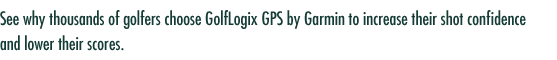 See why thousands of golfers choose GolfLogix GPS by Garmin to increase their shot confidence and lower their scores.